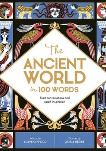 Okładka książki The Ancient World in 100 Words: Start conversations and spark inspiration Clive Gifford,Gosia Herba
