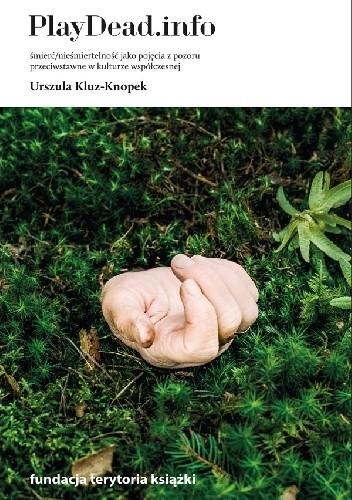 Okładka książki PlayDead.info. Śmierć/nieśmiertelność jako pojęcia z pozoru przeciwstawne w kulturze współczesnej Urszula Kluz-Knopek