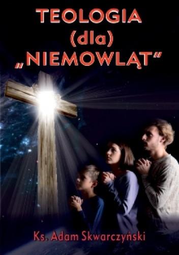 Okładka książki Teologia dla Bożych Niemowląt ks. Adam Skwarczyński