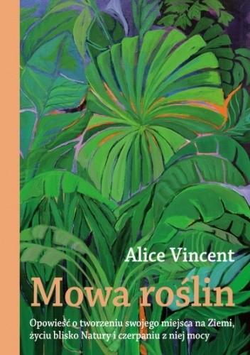 Okładka książki Mowa roślin. Opowieść o tworzeniu swojego miejsca na Ziemi, życiu blisko Natury i czerpaniu z niej mocy Alice Vincent