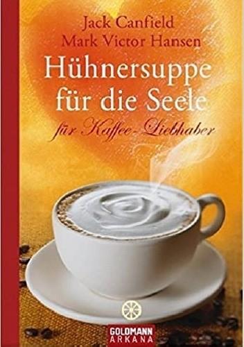 Okładka książki Hühnersuppe für die Seele für Kaffee-Liebhaber Jack Canfield,Mark Viktor Hansen