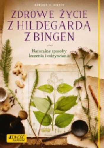 Okładka książki Zdrowe życie z Hildegardą z Bingen. Naturalne sposoby leczenia i odżywiania Gunther H. Heepen