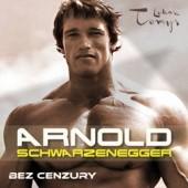 Okładka książki Arnold Schwarzenegger bez cenzury. Prawdziwa biografia legendy sportu i filmu