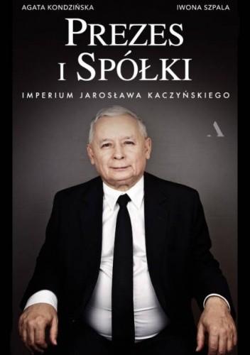 Okładka książki Prezes i Spółki. Imperium Jarosława Kaczyńskiego Agata Kondzińska,Iwona Szpala