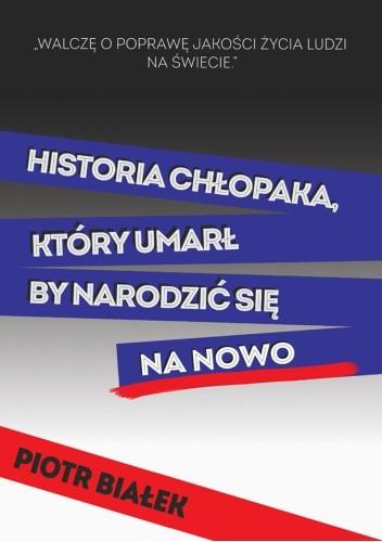 Okładka książki Historia chłopaka, który umarł by narodzić się na nowo Piotr Białek