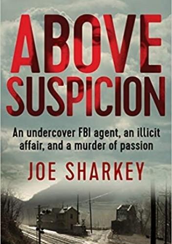 Okładka książki Above Suspicion: An Undercover FBI Agent, an Illicit Affair, and a Murder of Passion Joe Sharkey