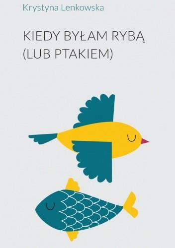Okładka książki Kiedy byłam rybą (lub ptakiem) Krystyna Lenkowska