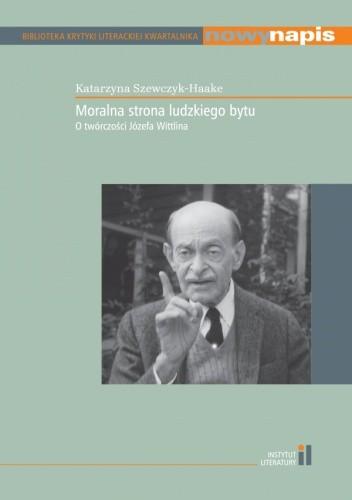 Okładka książki Moralna strona ludzkiego bytu. O twórczości Józefa Wittlina Katarzyna Szewczyk-Haake