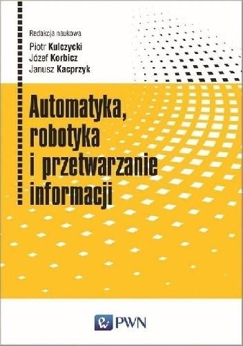 Okładka książki Automatyka, robotyka i przetwarzanie informacji Janusz Kacprzyk,Józef Korbicz,Piotr Kulczycki