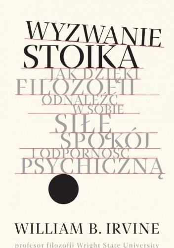 Okładka książki Wyzwanie stoika. Jak dzięki filozofii odnaleźć w sobie siłę, spokój i odporność psychiczną William B. Irvine