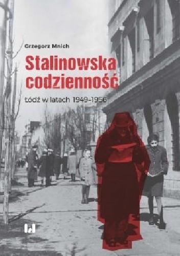 Okładka książki Stalinowska codzienność.  Łódź w latach 1949–1956 Grzegorz Mnich