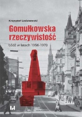 Okładka książki Gomułkowska rzeczywistość.  Łódź w latach 1956–1970 Krzysztof Lesiakowski
