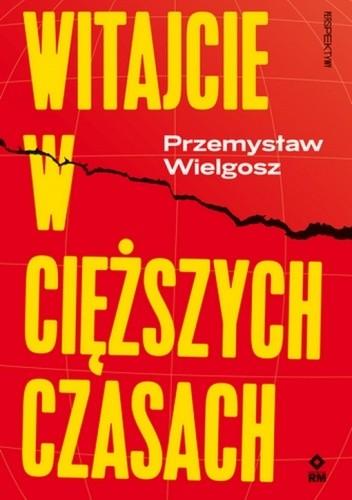 Okładka książki Witajcie w cięższych czasach: Polski kapitalizm, globalny kryzys i wizje lepszego świata Wielgosz Przemysław