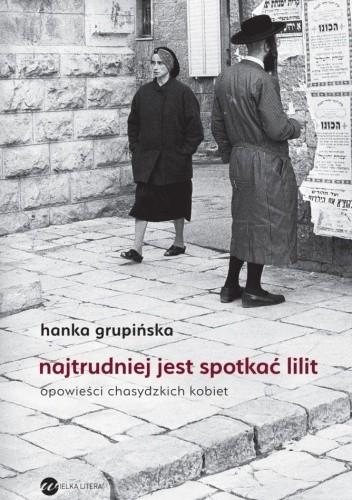 Okładka książki Najtrudniej jest spotkać Lilit. Opowieści chasydzkich kobiet Hanka Grupińska