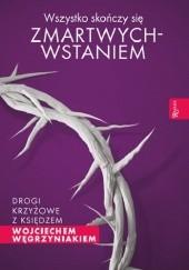 Okładka książki Wszystko skończy się zmartwychwstaniem. Drogi krzyżowe z księdzem Wojciechem Węgrzyniakiem.