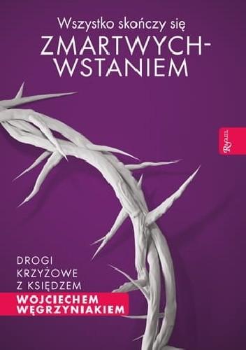 Okładka książki Wszystko skończy się zmartwychwstaniem. Drogi krzyżowe z księdzem Wojciechem Węgrzyniakiem. Wojciech Węgrzyniak