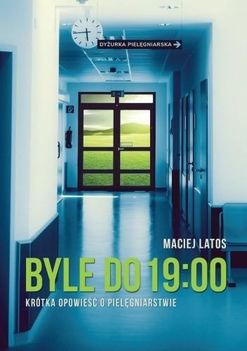 Okładka książki Byle do 19:00. Krótka opowieść o pielęgniarstwie Maciej Latos