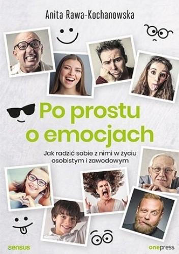 Okładka książki Po prostu o emocjach. Jak radzić sobie z nimi w życiu osobistym i zawodowym Anita Rawa-Kochanowska