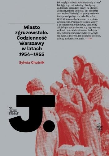 Okładka książki Miasto zgruzowstałe. Codzienność Warszawy w latach 1954–1955 Sylwia Chutnik