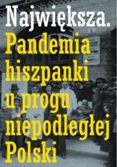 Okładka książki Największa. Pandemia hiszpanki u progu niepodległej Polski