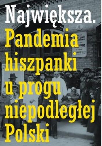 Okładka książki Największa. Pandemia hiszpanki u progu niepodległej Polski Łukasz Mieszkowski