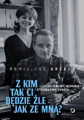 Okładka książki Z kim tak ci będzie źle jak ze mną? Historia Kaliny Jędrusik i Stanisława Dygata Remigiusz Grzela
