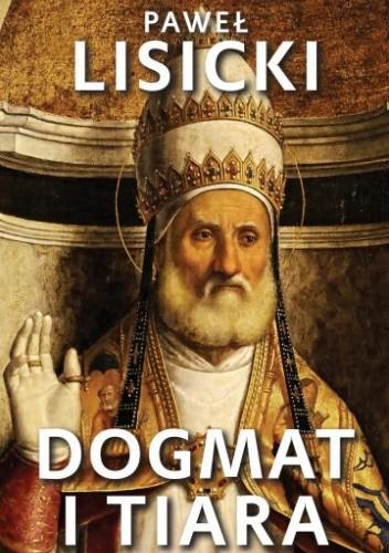 Okładka książki Dogmat i tiara. Esej o upadku rzymskiego katolicyzmu Paweł Lisicki