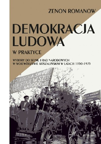 Okładka książki Demokracja ludowa w praktyce. Wybory do Sejmu i Rad Narodowych w województwie koszalińskim w latach 1950-1975 Zenon Romanow