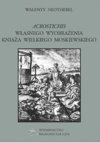 Okładka książki Acrostichis własnego wyobrażenia Kniaża Wielkiego Moskiewskiego Grzegorz Franczak,Walenty Neothebel