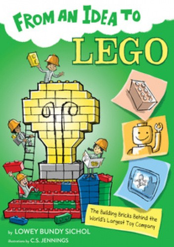 Okładka książki From an Idea to Lego: The Building Bricks Behind the World's Largest Toy Company Lowey Bundy Sichol