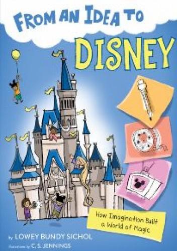 Okładka książki From an Idea to Disney: How Imagination Built a World of Magic Lowey Bundy Sichol