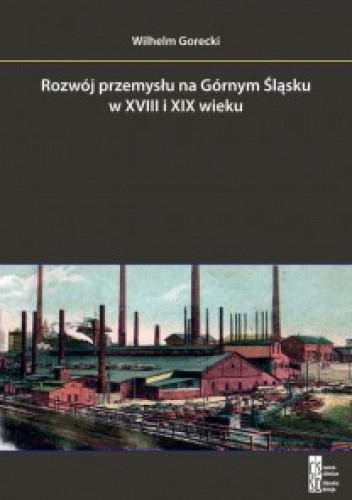 Okładka książki Rozwój przemysłu na Górnym Śląsku w XVIII i XIX wieku na przykładzie Huty Florian Wilhelm Gorecki