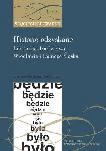 Okładka książki Historie odzyskane. Literackie dziedzictwo Wrocławia i Dolnego Śląska Wojciech Browarny
