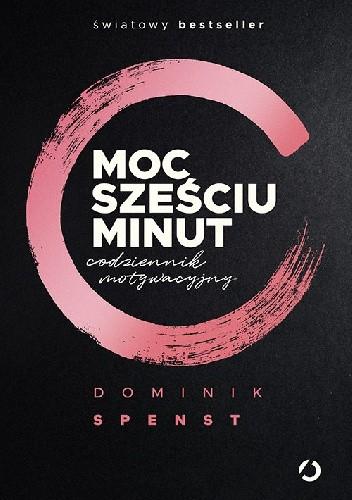 Okładka książki Moc sześciu minut. Codziennik motywacyjny Dominik Spenst