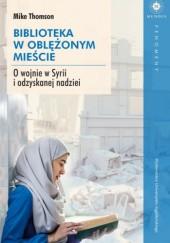 Okładka książki Biblioteka w oblężonym mieście. O wojnie w Syrii i odzyskanej nadziei
