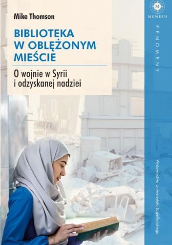Okładka książki Biblioteka w oblężonym mieście. O wojnie w Syrii i odzyskanej nadziei Mike Thomson