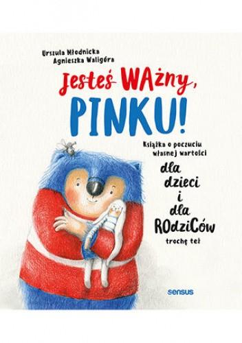 Okładka książki Jesteś Ważny, Pinku! Książka o poczuciu własnej wartości dla dzieci i dla rodziców trochę też Urszula Młodnicka,Agnieszka Waligóra
