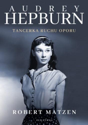 Okładka książki Audrey Hepburn. Tancerka ruchu oporu Robert Matzen