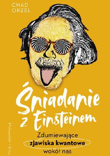 Okładka książki Śniadanie z Einsteinem. Zdumiewające zjawiska kwantowe wokół nas Chad Orzel