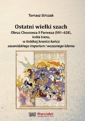 Okładka książki Ostatni wielki szach. Obraz Chosroesa II Parweza (591-628). króla Iranu, w Krótkiej kronice końca sasanidzkiego imperium i wczesnego islamu Tomasz Sińczak