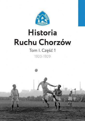 Okładka książki Historia Ruchu Chorzów - Tom I. Część 1 (1920-1929) Andrzej Godoj,Piotr Kowalik,Damian Sifczyk