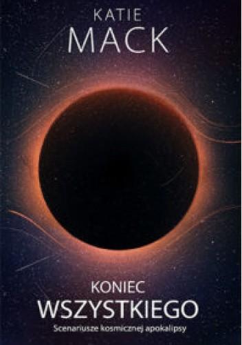 Okładka książki Koniec wszystkiego. Scenariusze kosmicznej apokalipsy Katie Mack