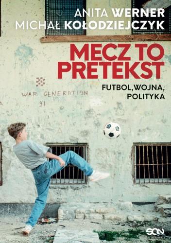 Okładka książki Mecz to pretekst. Futbol, wojna, polityka Michał Kołodziejczyk,Anita Werner
