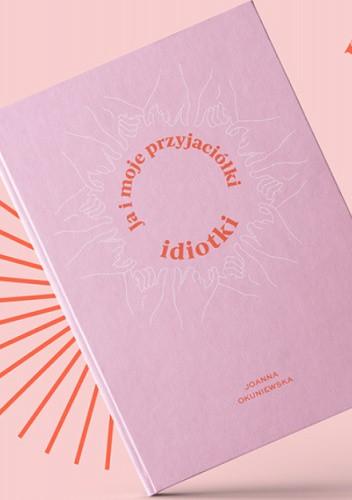 Okładka książki Ja i moje przyjaciółki idiotki Joanna Okuniewska