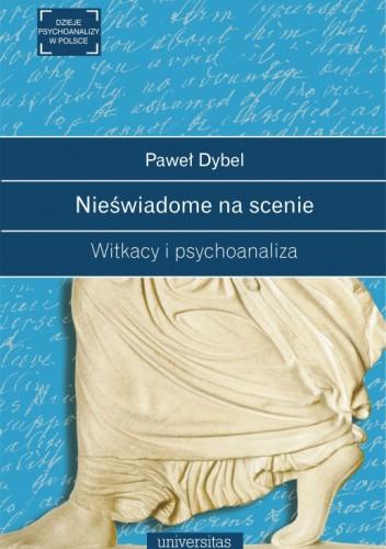 Okładka książki Nieświadome na scenie. Witkacy i psychoanaliza Paweł Dybel