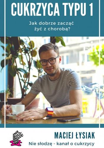 Okładka książki Cukrzyca typu 1. Jak dobrze zacząć żyć z chorobą Maciej Łysiak