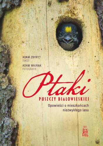 Okładka książki Ptaki Puszczy Białowieskiej. Opowieści o mieszkańcach niezwykłego lasu Adam Wajrak,Adam Zbyryt