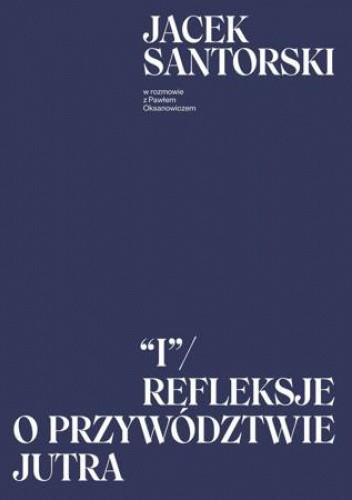 Okładka książki I. Refleksje o przywództwie jutra Paweł Oksanowicz,Jacek Santorski