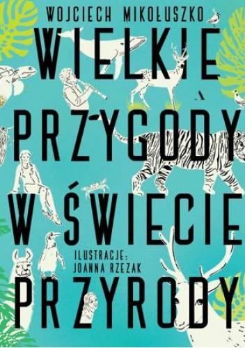 Okładka książki Wielkie przygody w świecie przyrody Wojciech Mikołuszko,Joanna Rzezak