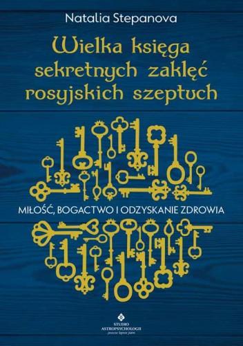 Okładka książki Wielka księga sekretnych zaklęć rosyjskich szeptuch. Miłość, bogactwo i odzyskanie zdrowia Natalia Stepanova